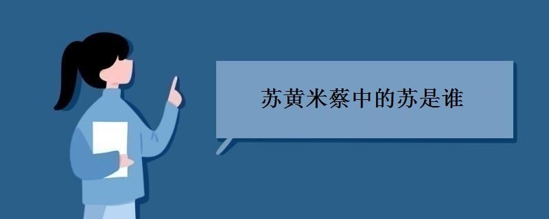 苏黄米蔡中的苏是谁 有哪些人物事迹