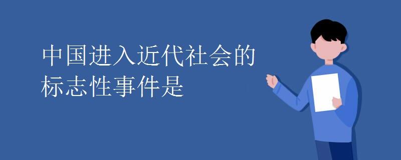 中国进入近代社会的标志性事件是